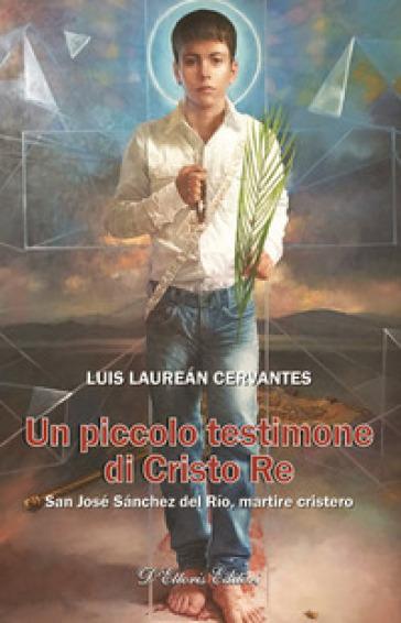Un piccolo testimone di Cristo re. San José Sanchez del Rio, martire cristero - Luis Laurean Cervantes | Rochesterscifianimecon.com