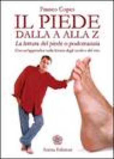 Il piede dalla A alla Z. La lettura del piede o podomanzia con un'appendice sulla lettura degli occhi e del viso as - Franco Copes | Ericsfund.org