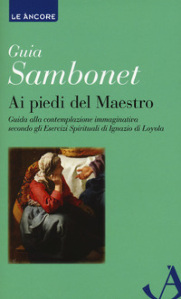 Ai piedi del maestro. Guida alla contemplazione immaginativa secondo gli esercizi spirituali di Ignazio di Loyola - Guia Sambonet |