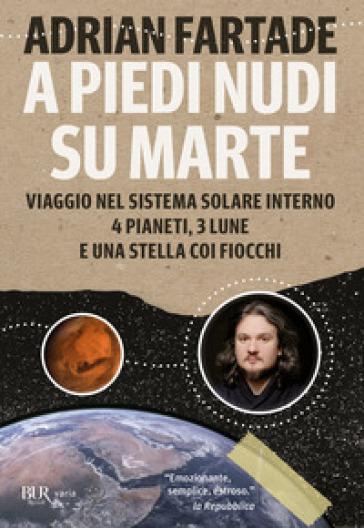 A piedi nudi su Marte. Viaggio nel sistema solare interno: 4 pianeti, 3 lune e una stella coi fiocchi - Adrian Fartade |