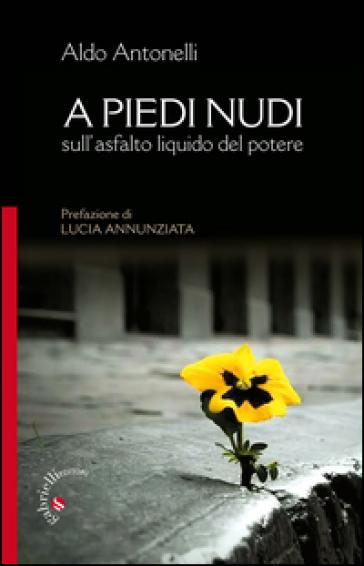 A piedi nudi. Sull'asfalto liquido del potere - Aldo Antonelli | Kritjur.org