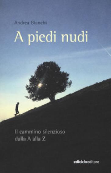 A piedi nudi. Il cammino silenzioso dalla A alla Z - Andrea Bianchi |