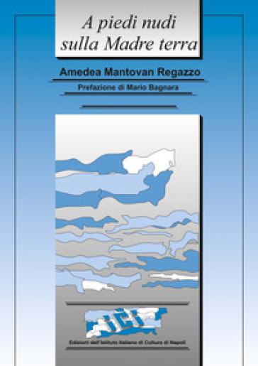A piedi nudi sulla madre terra. Appunti di viaggio, ma non solo - Amedea Mantovan Regazzo | Rochesterscifianimecon.com