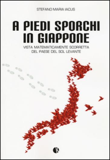 A piedi sporchi in Giappone. Vista matematicamente scorretta del paese del Sol Levante - Stefano M. Iacus |