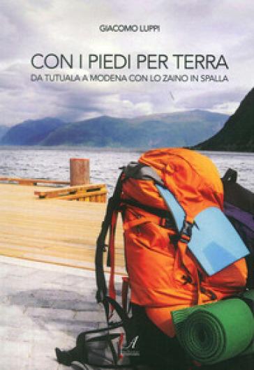 Con i piedi per terra. Da Tatuala a Modena con lo zaino in spalla - Giacomo Luppi |