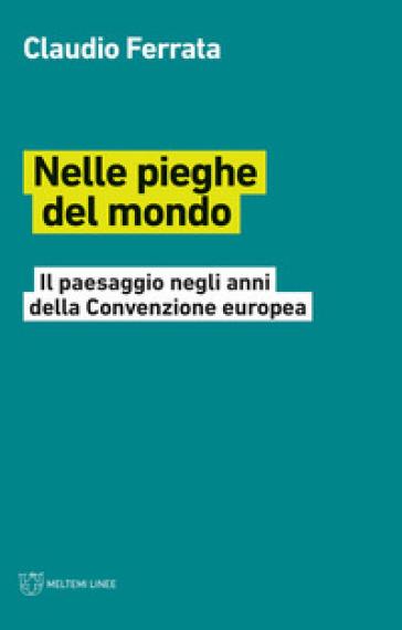 Nelle pieghe del mondo. Il paesaggio negli anni della Convenzione europea - Claudio Ferrata |