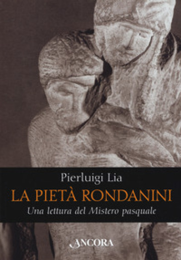 La pietà Rondanini. Una lettura del mistero pasquale - Pierluigi Lia | Jonathanterrington.com