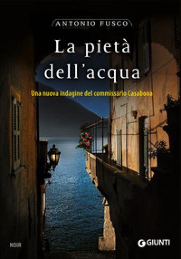 La pietà dell'acqua. Una nuova indagine del commissario Casabona - Antonio Fusco |