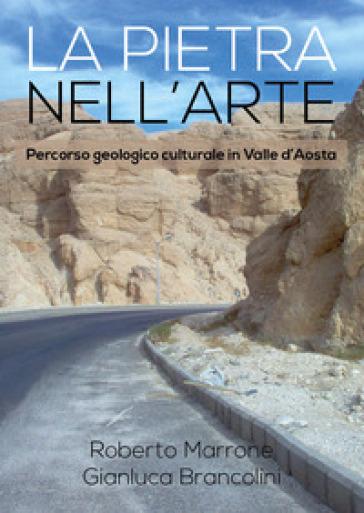 La pietra nell'arte. Percorso geologico culturale in Valle d'Aosta - Roberto Marrone  