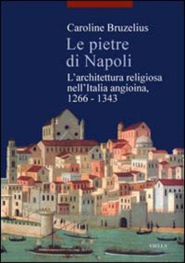 Le pietre di Napoli. L'architettura religiosa nell'Italia angioina 1266-1343 - Caroline Bruzelius |