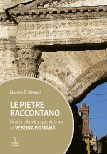 Le pietre raccontano. Guida alla vita quotidiana di Verona romana - Mareva De Frenza pdf epub