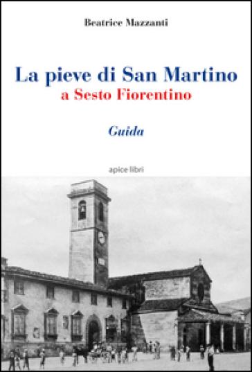 La pieve di San Martino a Sesto Fiorentino. Guida - Beatrice Mazzanti |
