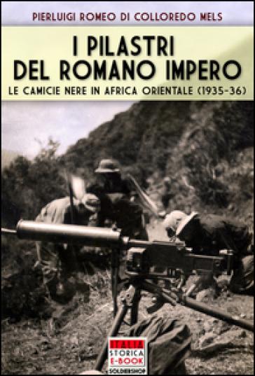I pilastri del Romano Impero. Le camicie nere in Africa Orientale (1935-1936) - Pierluigi Romeo Di Colloredo Mels   Jonathanterrington.com