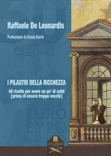 I pilastri della ricchezza. 49 ricette per avere un po' di soldi (prima di essere troppo vecchi) - Raffaele De Leonardis | Thecosgala.com