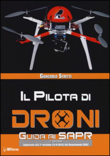 Il pilota di droni. Guida ai Sapr. Aggiornato alla 2ª versione (15/09/2015) del Regolamento ENAC - Giancarlo Stretti | Thecosgala.com