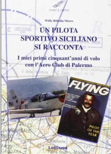 Un pilota sportivo siciliano si racconta. I miei primi cinquant'anni di volo con l'Aero Club di Palermo - Willy Meers Ribolla pdf epub