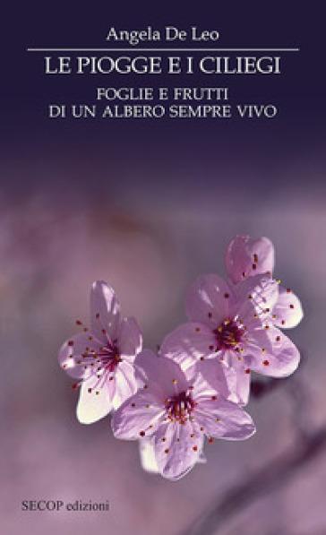 Le piogge e i ciliegi. Foglie e frutti di un albero sempre vivo - Angela De Leo |