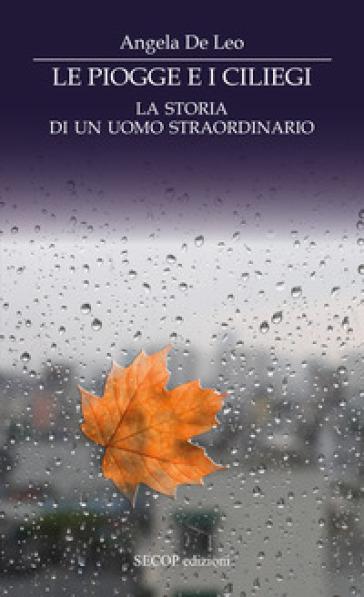 Le piogge e i ciliegi. La storia di un uomo straordinario - Angela De Leo | Kritjur.org