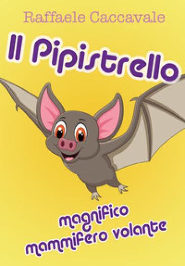 Il pipistrello, magnifico mammifero volante - Raffaele Caccavale |