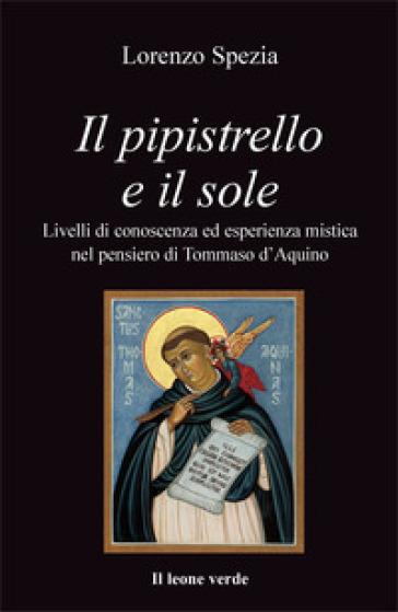 Il pipistrello e il sole. Livelli di conoscenza ed esperienza mistica nel pensiero di Tommaso d'Aquino - Lorenzo Spezia |
