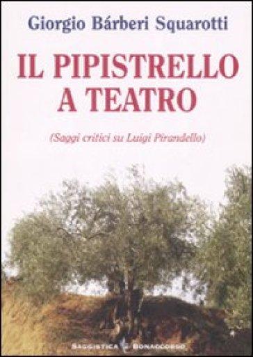 Il pipistrello a teatro. Saggi critici su Luigi Pirandello - Giorgio Barberi Squarotti  
