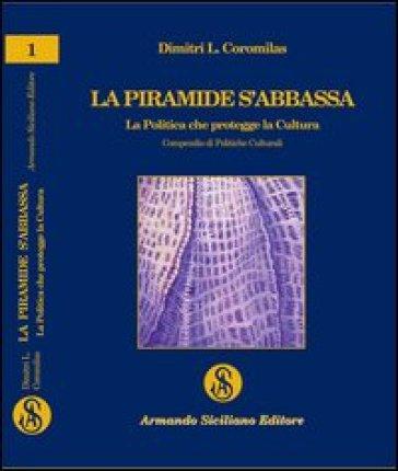La piramide s'abbassa. La politica che protegge la cultura. Compendio di politiche culturali - Dimitri L. Coromilas  