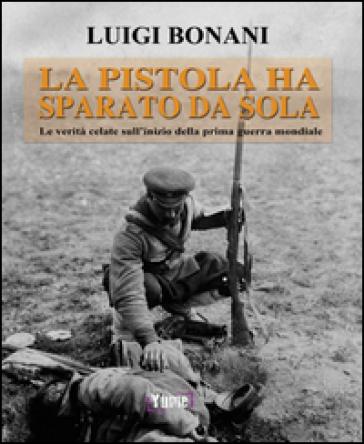 La pistola ha sparato da sola. Le verità celate sull'inizio della prima guerra mondiale - Luigi Bonani |