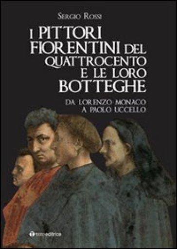 I pittori fiorentini del Quattrocento e le loro botteghe. Da Lorenzo Monaco a Paolo Uccello - Sergio Rossi | Rochesterscifianimecon.com