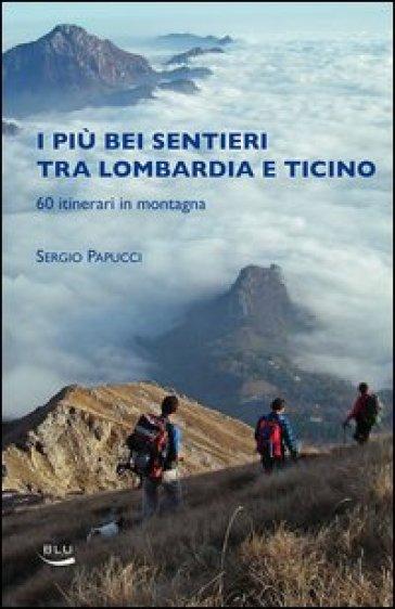 I piu bei sentieri tra Lombardia e Ticino. 60 itinerari in montagna - Sergio Papucci |