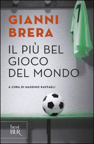 Il più bel gioco del mondo. Scritti di calcio (1949-1982) - Gianni Brera |