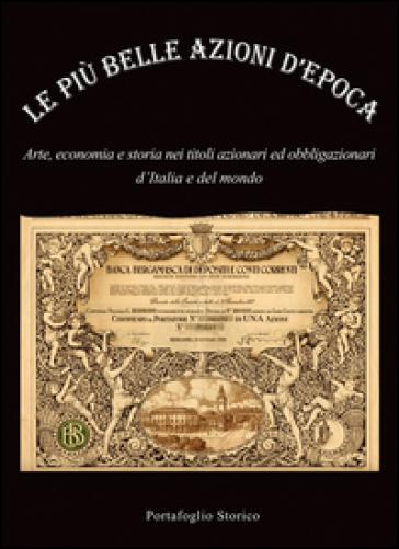 Le più belle azioni d'epoca. Arte, economia e storia nei titoli azionari ed obbligazioni d'Italia e del mondo - Alex Witula |