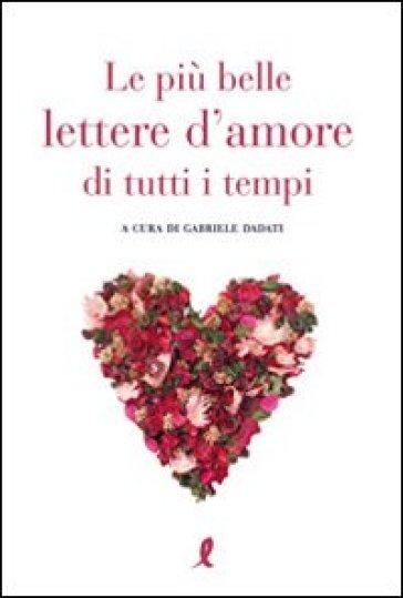 Le più belle lettere d'amore di tutti i tempi - Gabriele Dadati |