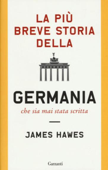 La più breve storia della Germania che sia mai stata scritta - James Hawes  