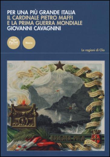 Per una più grande Italia. Il cardinale Pietro Maffi e la prima guerra mondiale - Giovanni Cavagnini | Rochesterscifianimecon.com