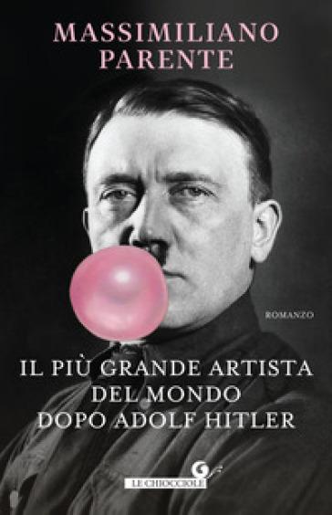 Il più grande artista del mondo dopo Adolf Hitler - Massimiliano Parente  