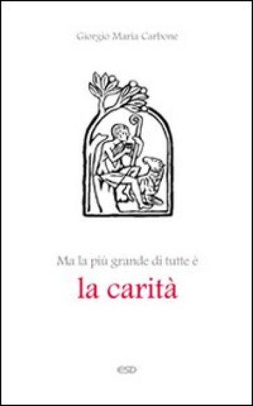 Ma la più grande di tutte è la carità - Giorgio Maria Carbone  