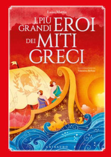 I più grandi eroi dei miti greci. Ediz. a colori - Luisa Mattia |
