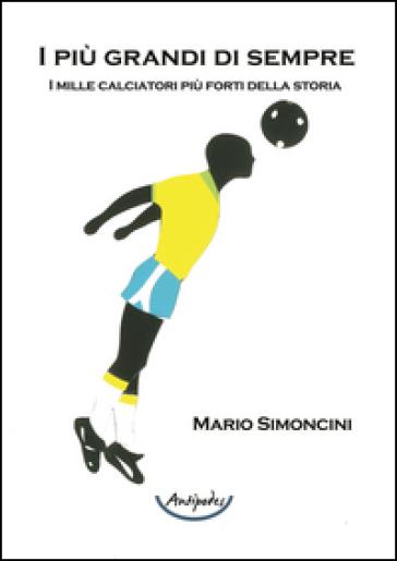 I più grandi di sempre. I mille calciatori più forti della storia - Mario Simoncini |