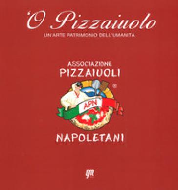 O' pizzaiuolo. Un'arte patrimonio dell'umanità