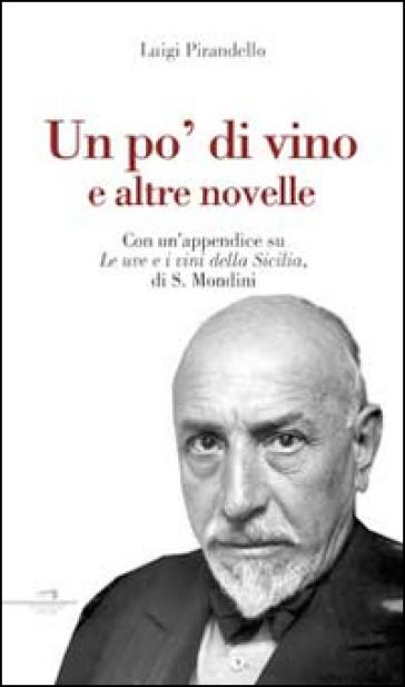Un po' di vino e altre novelle. Con un'appendice su «Le uve e i vini della Sicilia» di S. Mondini - Luigi Pirandello  