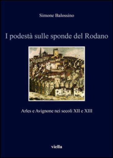 I podestà sulle sponde del Rodano. Arles e Avignone nei secoli XII e XIII - Simone Balossino  