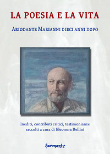 La poesia e la vita. Ariodante Marianni dieci anni dopo. Inediti, contributi critici, testimonianze - E. Bellini | Rochesterscifianimecon.com