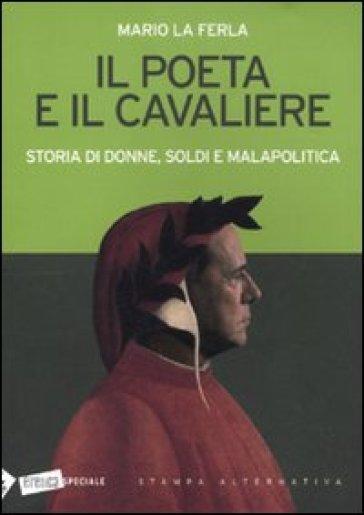 Il poeta e il cavaliere. Storia di donne, soldi e malapolitica - Mario La Ferla |