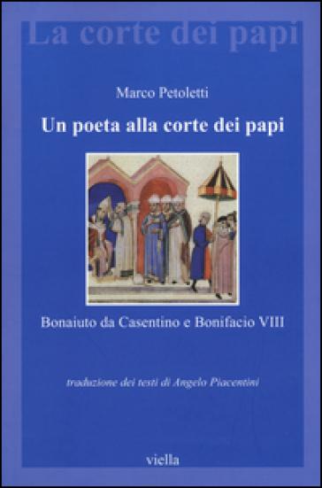 Un poeta alla corte dei papi. Bonaiuto da Casentino e Bonifacio VIII - Marco Petoletti  