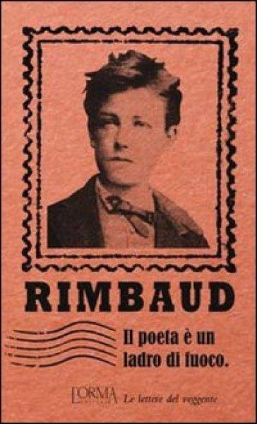 Il poeta è un ladro di fuoco. Le lettere del veggente - Arthur Rimbaud | Kritjur.org