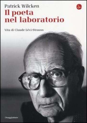 Il poeta nel laboratorio. Vita di Claude Lévi-Strauss - Patrick Wilcken | Jonathanterrington.com
