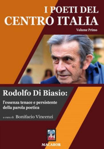 I poeti del centro Italia. 1: Rodolfo Di Biasio: l'essenza tenace e persistente della parola poetica - B. Vincenzi |