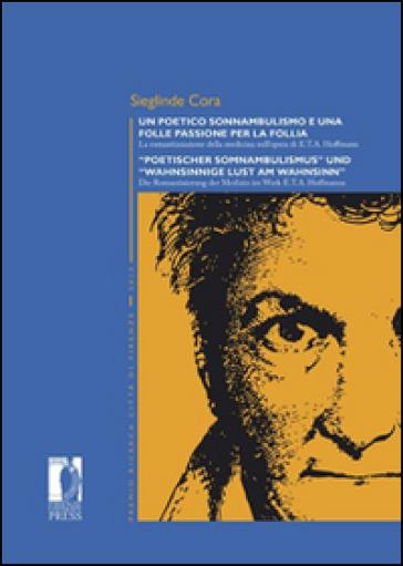 Un poetico sonnambulismo e una folle passione per la follia. La romantizzazione della medicina nell'opera di E.T.A. Hoffmann. Ediz. italiana e tedesca