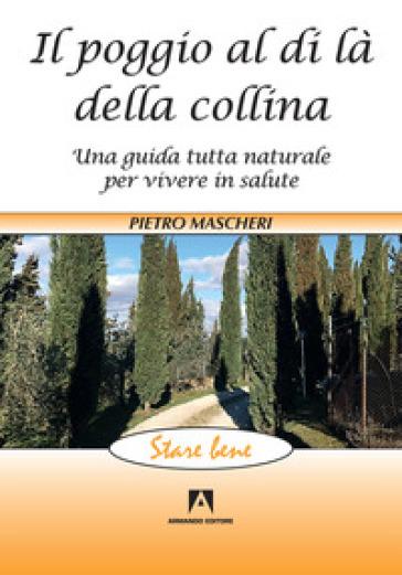 Il poggio al di là della collina. Una guida tutta naturale per vivere in salute - Pietro Mascheri |