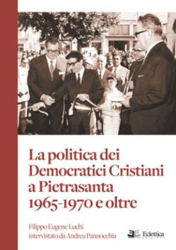 La politica dei Democratici Cristiani a Pietrasanta 1965-1970 e oltre - Andrea Pannocchia  